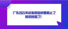 广东2021年成考报名快要截止了,抓紧时间了!